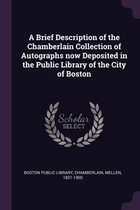 A Brief Description of the Chamberlain Collection of Autographs now Deposited in the Public Library of the City of Boston, Boston Public Library, Mellen Chamberlain обложка-превью