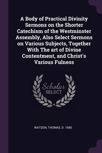 A Body of Practical Divinity Sermons on the Shorter Catechism of the Westminster Assembly, Also Select Sermons on Various Subjects, Together With The art of Divine Contentment, and Christ's Various Fulness, Thomas Watson обложка-превью
