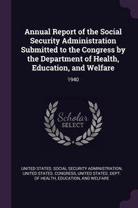 Annual Report of the Social Security Administration Submitted to the Congress by the Department of Health, Education, and Welfare: 1940, United States. Social Security Administr, United States. Congress, Ed United States. Dept. of Health обложка-превью