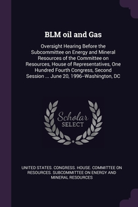 BLM oil and Gas: Oversight Hearing Before the Subcommittee on Energy and Mineral Resources of the Committee on Resources, House of Representatives, One Hundred Fourth Congress, Second Session ... June 20, 1996--Washington, DC, United States. Congress. House. Committe обложка-превью