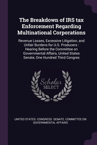 The Breakdown of IRS tax Enforcement Regarding Multinational Corporations: Revenue Losses, Excessive Litigation, and Unfair Burdens for U.S. Producers : Hearing Before the Committee on Governmental Affairs, United States Senate, One Hundred Third Congres, United States. Congress. Senate. Committ обложка-превью