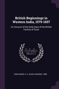 British Beginnings in Western India, 1579-1657: An Account of the Early Days of the British Factory of Surat, H G. 1880- Rawlinson обложка-превью