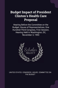 Budget Impact of President Clinton's Health Care Proposal: Hearing Before the Committee on the Budget, House of Representatives, One Hundred Third Congress, First Session, Hearing Held in Washington, DC, November 3, 1993, United States. Congress. House. Committe обложка-превью