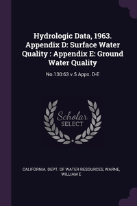 Hydrologic Data, 1963. Appendix D: Surface Water Quality : Appendix E: Ground Water Quality: No.130:63 v.5 Appx. D-E, California. Dept. of Water Resources, William E Warne обложка-превью