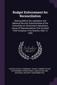 Budget Enforcement for Reconciliation: Hearing Before the Legislation and National Security Subcommittee of the Committee on Government Operations, House of Representatives, One Hundred Third Congress, First Session, May 13, 1993, United States. Congress. House. Committe обложка-превью