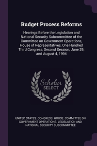 Budget Process Reforms: Hearings Before the Legislation and National Security Subcommittee of the Committee on Government Operations, House of Representatives, One Hundred Third Congress, Second Session, June 29; and August 4, 1994, United States. Congress. House. Committe обложка-превью