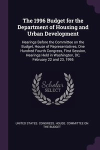 The 1996 Budget for the Department of Housing and Urban Development: Hearings Before the Committee on the Budget, House of Representatives, One Hundred Fourth Congress, First Session, Hearings Held in Washington, DC, February 22 and 23, 1995, United States. Congress. House. Committe обложка-превью