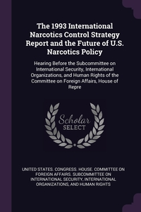 The 1993 International Narcotics Control Strategy Report and the Future of U.S. Narcotics Policy: Hearing Before the Subcommittee on International Security, International Organizations, and Human Rights of the Committee on Foreign Affairs, House of Repre, United States. Congress. House. Committe обложка-превью
