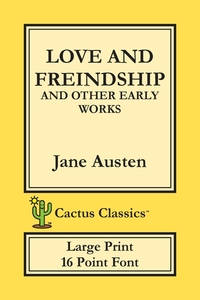 Love and Freindship and other Early Works (Cactus Classics Large Print): 16 Point Font; Large Text; Large Type; Love and Friendship, Jane Austen, Marc Cactus, Cactus Publishing Inc. обложка-превью
