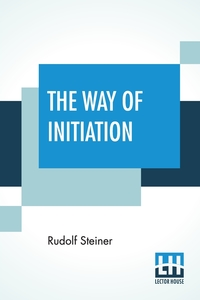 The Way Of Initiation: Or How To Attain Knowledge Of The Higher Worlds From The German By Max Gysi With Some Biographical Notes Of The Author By Edouard Schuré, Rudolf Steiner, Edouard Schure обложка-превью