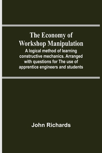 The Economy Of Workshop Manipulation; A Logical Method Of Learning Constructive Mechanics. Arranged With Questions For The Use Of Apprentice Engineers And Students, John Richards обложка-превью