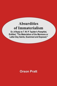 Absurdities Of Immaterialism; Or, A Reply To T. W. P. Taylder'S Pamphlet, Entitled, 'The Materialism Of The Mormons Or Latter-Day Saints, Examined And Exposed.', Orson Pratt обложка-превью