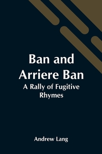 Ban And Arriere Ban: A Rally Of Fugitive Rhymes, Andrew Lang обложка-превью