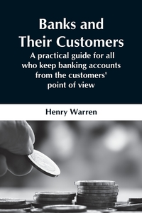 Banks And Their Customers;  A Practical Guide For All Who Keep Banking Accounts From The Customers' Point Of View, Henry Warren обложка-превью