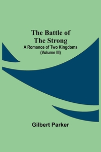 The Battle Of The Strong; A Romance Of Two Kingdoms (Volume Iii), Gilbert Parker обложка-превью