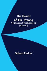 The Battle Of The Strong; A Romance Of Two Kingdoms (Volume I), Gilbert Parker обложка-превью
