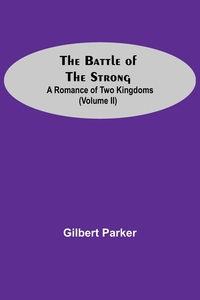 The Battle Of The Strong; A Romance Of Two Kingdoms (Volume Ii), Gilbert Parker обложка-превью