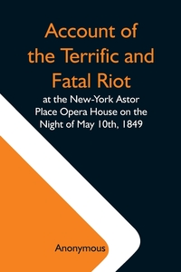 Account Of The Terrific And Fatal Riot At The New-York Astor Place Opera House On The Night Of May 10Th, 1849; With The Quarrels Of Forrest And Macready Including All The Causes Which Led To That Awful Tragedy Wherein An Infuriated Mob Was Quelled By The, M. l'abbe Trochon обложка-превью