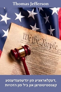 דעקלאַראַציע פון ינדעפּענדענסע, קאָנסטיטוטיאָן און ביל פון הזכויות: Declaration of Independence, Constitution, and Bill of Rights, Yiddish edition, Thomas Jefferson обложка-превью