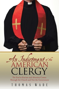 An Indictment of the American Clergy: The End to Racism and Abortion Comes Through the Church and Not the Government, Thomas Wade обложка-превью