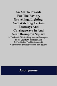 An Act to Provide for the Paving, Gravelling, Lighting, and Watching Certain Footways and Carriageways in and Near Brompton Square; In the Parish of Saint Mary Abbotts Kensington, in the County of Middlesex and to Provide for the Maintenance of a Garden a, M. l'abbe Trochon обложка-превью