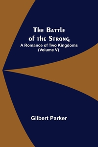 The Battle of the Strong; A Romance of Two Kingdoms (Volume V), Gilbert Parker обложка-превью
