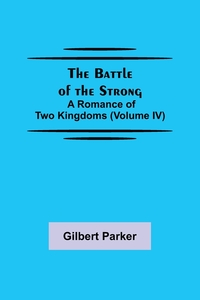 The Battle of the Strong; A Romance of Two Kingdoms (Volume IV), Gilbert Parker обложка-превью