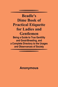 Beadle's Dime Book of Practical Etiquette for Ladies and Gentlemen; Being a Guide to True Gentility and Good-Breeding, and a Complete Directory to the Usages and Observances of Society, M. l'abbe Trochon обложка-превью