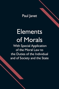 Elements of Morals; With Special Application of the Moral Law to the Duties of the Individual and of Society and the State, Paul Janet обложка-превью