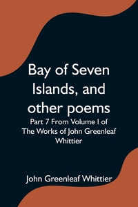 Bay of Seven Islands, and other poems; Part 7 From Volume I of The Works of John Greenleaf Whittier, M. l'abbe Trochon обложка-превью