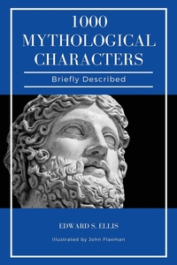 1000 Mythological Characters Briefly Described: Easy to Read Layout + Illustrated, Edward S. Ellis, John Flaxman обложка-превью