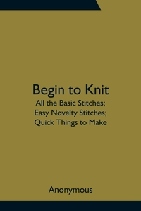 Begin to Knit; All the Basic Stitches; Easy Novelty Stitches; Quick Things to Make, M. l'abbe Trochon обложка-превью