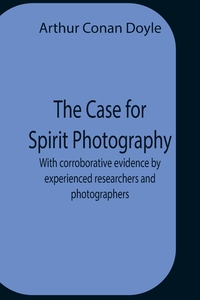 The Case For Spirit Photography; With Corroborative Evidence By Experienced Researchers And Photographers, Doyle Arthur Conan обложка-превью