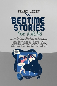 Bed Time Stories for Adults: Get Fantasy Stories to Leave Anxiety, Tensions, and Frustration and Have a Calm, Dreamy, and Relaxing Sleep to Stay Healthy and More Active the Next Day in This Bed Time Stories for Adults., Franz Liszt обложка-превью