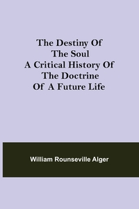 The Destiny of the Soul A Critical History of the Doctrine of a Future Life, William Rounseville Alger обложка-превью