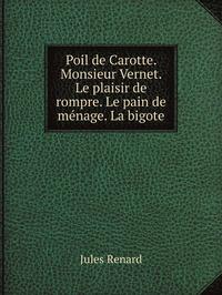 Poil de Carotte. Monsieur Vernet. Le plaisir de rompre. Le pain de ménage. La bigote, Jules Renard обложка-превью