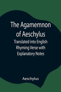 The Agamemnon of Aeschylus; Translated into English Rhyming Verse with Explanatory Notes, Aeschylus обложка-превью