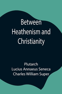 Between Heathenism and Christianity; Being a translation of Seneca's De Providentia, and Plutarch's De sera numinis vindicta, together with notes, additional extracts from these writers and two essays on Graeco-Roman life in the first century after Christ, Plutarch, Lucius Annaeus Seneca обложка-превью
