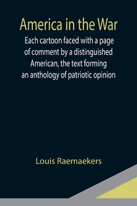 America in the War ; Each cartoon faced with a page of comment by a distinguished American, the text forming an anthology of patriotic opinion, Louis Raemaekers обложка-превью