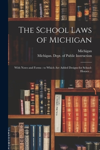 The School Laws of Michigan: With Notes and Forms : to Which Are Added Designs for School-houses ..., Michigan, Michigan. Dept. of Public Instruction обложка-превью