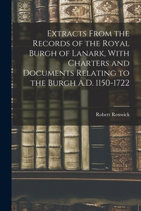 Extracts From the Records of the Royal Burgh of Lanark, With Charters and Documents Relating to the Burgh A.D. 1150-1722, Robert Renwick обложка-превью