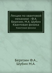 Шубин М.А., Березин Ф.А. Лекции по квантовой механике - Ф.А. Березин, М.А. Шубин