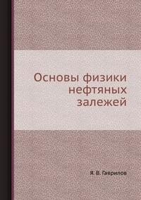 Я. В. Гаврилов - Основы физики нефтяных залежей