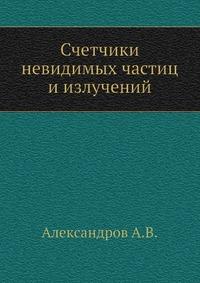 Александров А.В. Счетчики невидимых частиц и излучений
